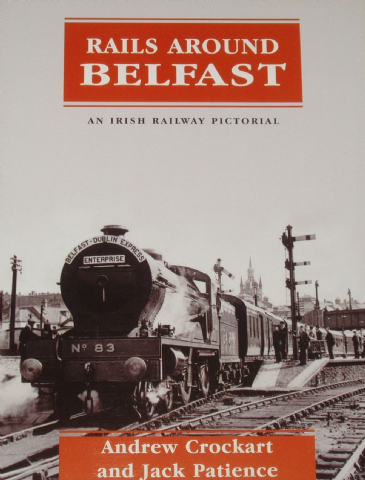 Rails Around Belfast - An Irish Rrailway Pictorial, by Andrew Crockart and Jack Patience